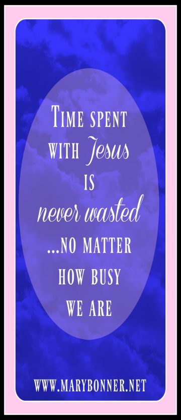 Some thoughts on how we spend our time. No matter how busy we are, time spent with Jesus is never wasted.