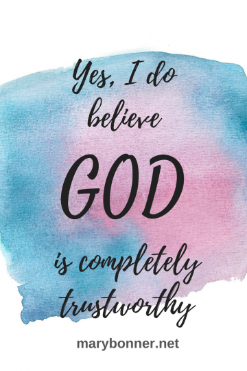 God is Totally Trustworthy...Yes, I Believe That